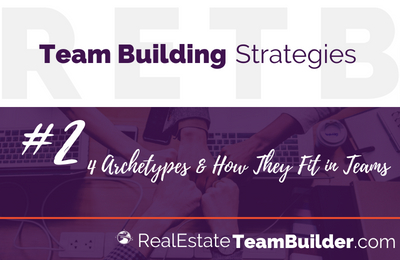Real Estate Team Building Strategy #2:  4 Archetypes & How They Fit in Teams