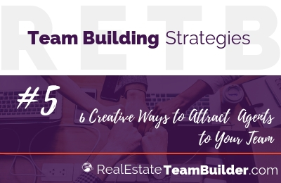 Team Building Strategy #5 – 6 Creative Ways to Attract  Agents to Your Team
