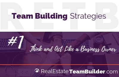 Real Estate Team Building Strategy #1: Think and Act Like a Business Owner